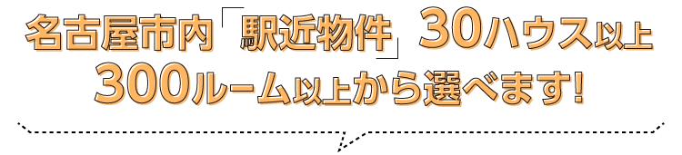 名古屋市内「駅近物件」30ハウス以上、300ルーム以上から選べます!